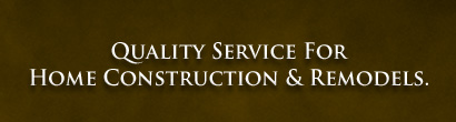 quality service for home construction & remodels